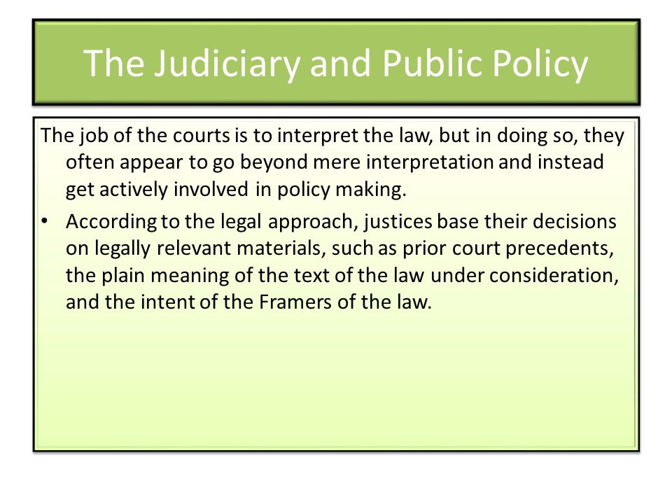 The Judiciary and Public Policy The job of the courts is to interpret the law, but in doing so, they often appear to go beyond mere interpretation and