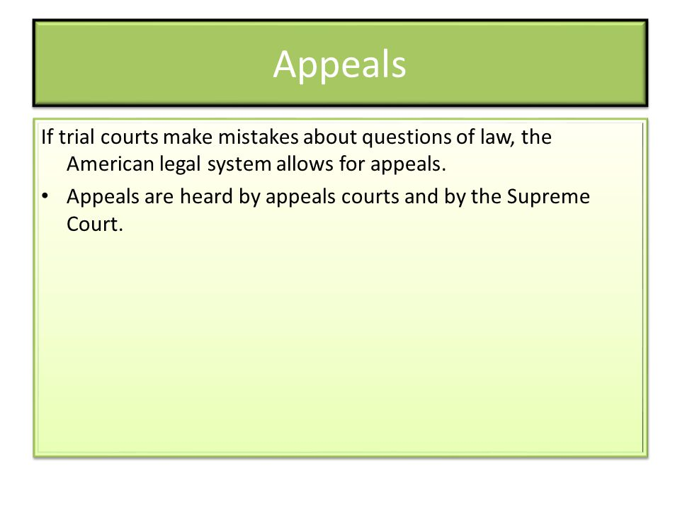 Appeals If trial courts make mistakes about questions of law, the American legal system allows for appeals. Appeals are heard by appeals courts and by