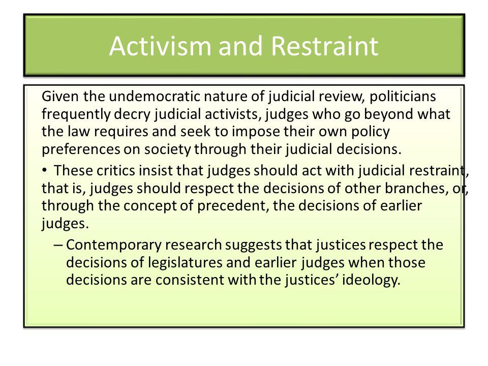 Activism and Restraint Given the undemocratic nature of judicial review, politicians frequently decry judicial activists, judges who go beyond what th