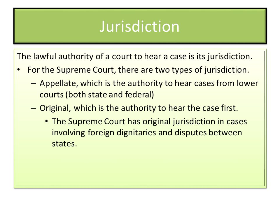 Jurisdiction The lawful authority of a court to hear a case is its jurisdiction. For the Supreme Court, there are two types of jurisdiction. – Appella