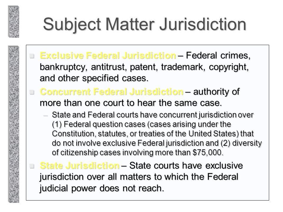 Subject Matter Jurisdiction n Exclusive Federal Jurisdiction – Federal crimes, bankruptcy, antitrust, patent, trademark, copyright, and other specifie