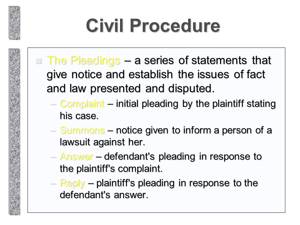 Civil Procedure n The Pleadings – a series of statements that give notice and establish the issues of fact and law presented and disputed. –Complaint