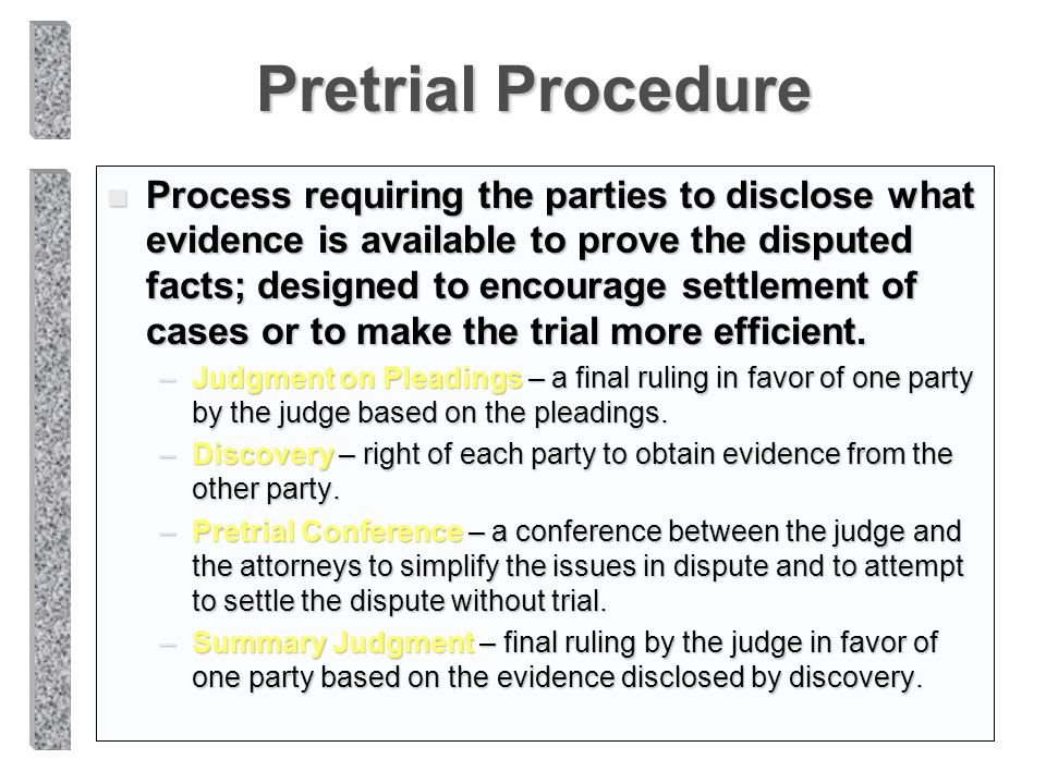 Pretrial Procedure n Process requiring the parties to disclose what evidence is available to prove the disputed facts; designed to encourage settlemen