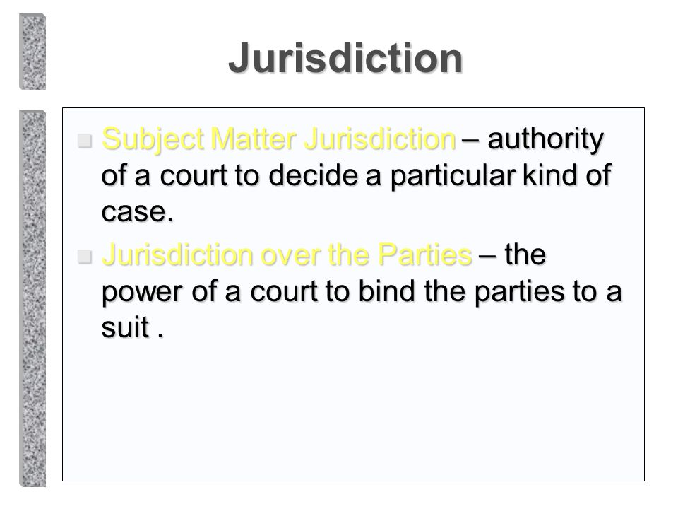 Jurisdiction n Subject Matter Jurisdiction – authority of a court to decide a particular kind of case. n Jurisdiction over the Parties – the power of