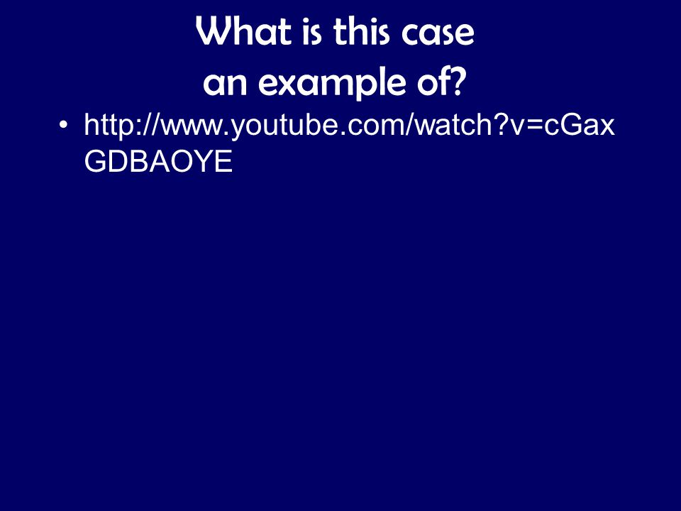 What is this case an example of? http://www.youtube.com/watch?v=cGax GDBAOYE
