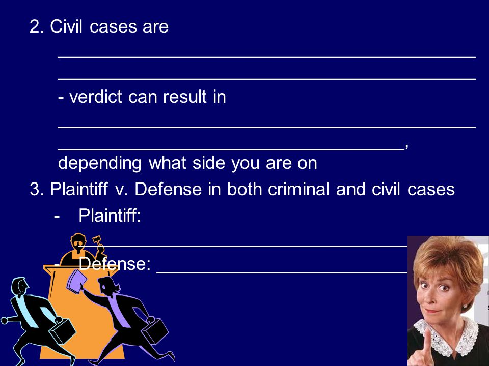 2. Civil cases are _________________________________________ _________________________________________ - verdict can result in _______________________