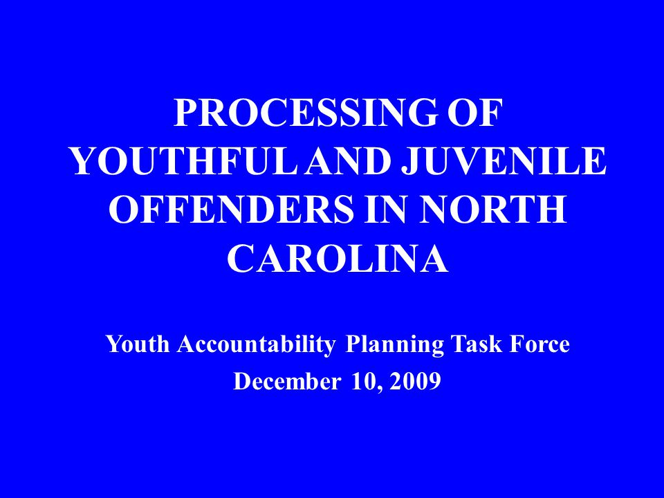 PROCESSING OF YOUTHFUL AND JUVENILE OFFENDERS IN NORTH CAROLINA Youth Accountability Planning Task Force December 10, 2009