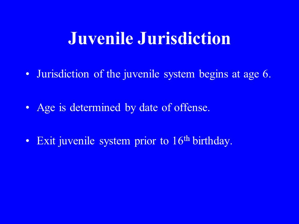 Juvenile Jurisdiction Jurisdiction of the juvenile system begins at age 6.