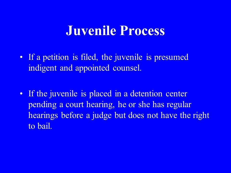 Juvenile Process If a petition is filed, the juvenile is presumed indigent and appointed counsel.
