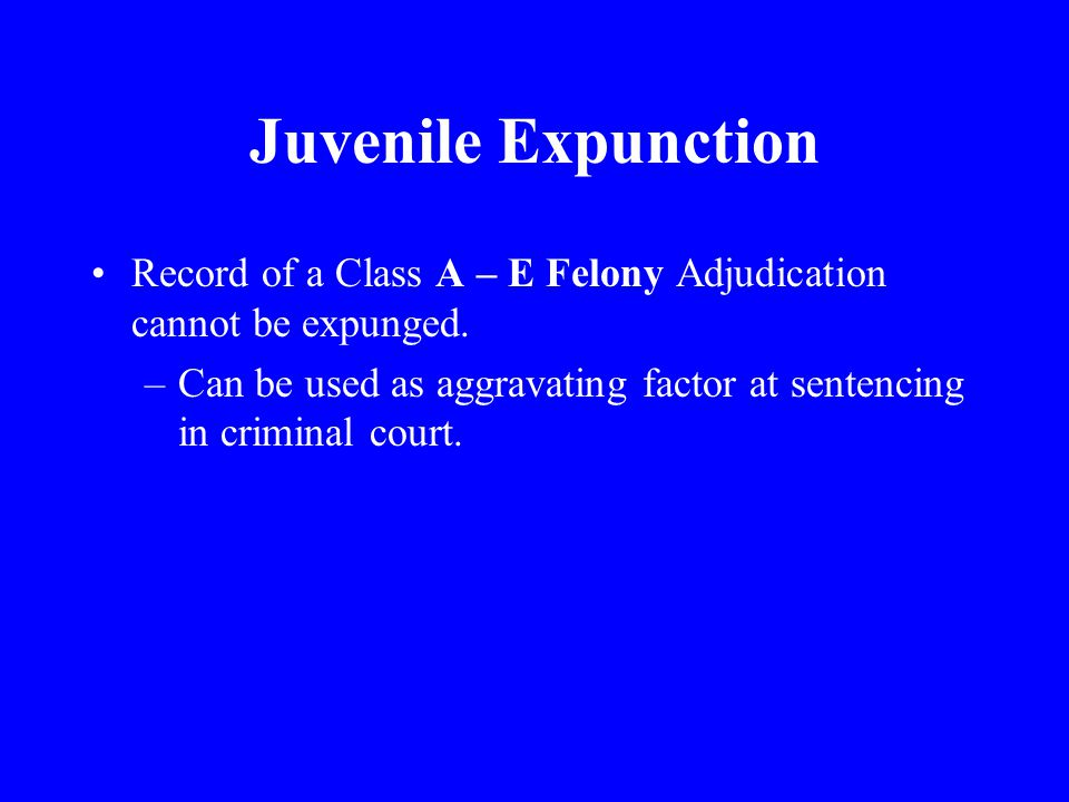 Juvenile Expunction Record of a Class A – E Felony Adjudication cannot be expunged.