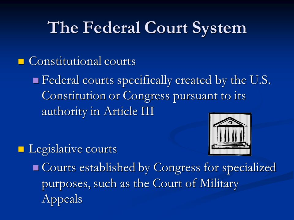 The Federal Court System Constitutional courts Constitutional courts Federal courts specifically created by the U.S.