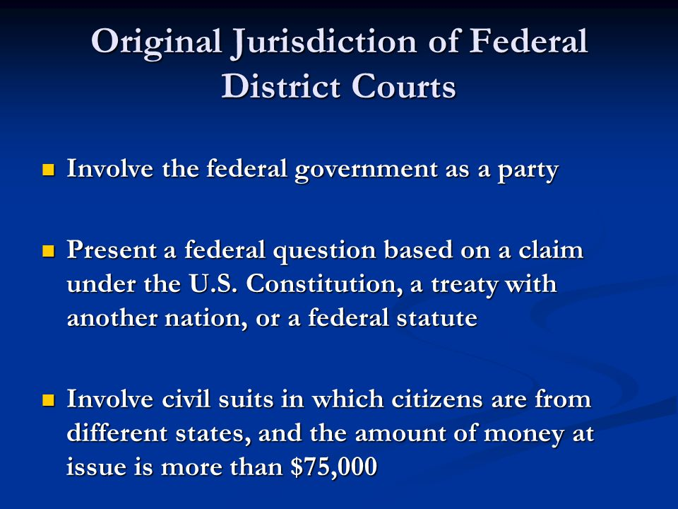 Original Jurisdiction of Federal District Courts Involve the federal government as a party Involve the federal government as a party Present a federal question based on a claim under the U.S.