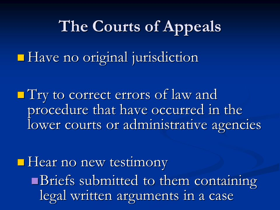 The Courts of Appeals Have no original jurisdiction Have no original jurisdiction Try to correct errors of law and procedure that have occurred in the lower courts or administrative agencies Try to correct errors of law and procedure that have occurred in the lower courts or administrative agencies Hear no new testimony Hear no new testimony Briefs submitted to them containing legal written arguments in a case Briefs submitted to them containing legal written arguments in a case