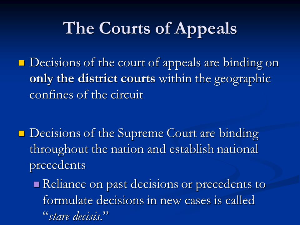 The Courts of Appeals Decisions of the court of appeals are binding on only the district courts within the geographic confines of the circuit Decisions of the court of appeals are binding on only the district courts within the geographic confines of the circuit Decisions of the Supreme Court are binding throughout the nation and establish national precedents Decisions of the Supreme Court are binding throughout the nation and establish national precedents Reliance on past decisions or precedents to formulate decisions in new cases is called stare decisis. Reliance on past decisions or precedents to formulate decisions in new cases is called stare decisis.