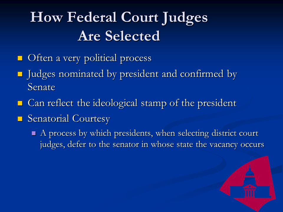 How Federal Court Judges Are Selected Often a very political process Often a very political process Judges nominated by president and confirmed by Senate Judges nominated by president and confirmed by Senate Can reflect the ideological stamp of the president Can reflect the ideological stamp of the president Senatorial Courtesy Senatorial Courtesy A process by which presidents, when selecting district court judges, defer to the senator in whose state the vacancy occurs A process by which presidents, when selecting district court judges, defer to the senator in whose state the vacancy occurs