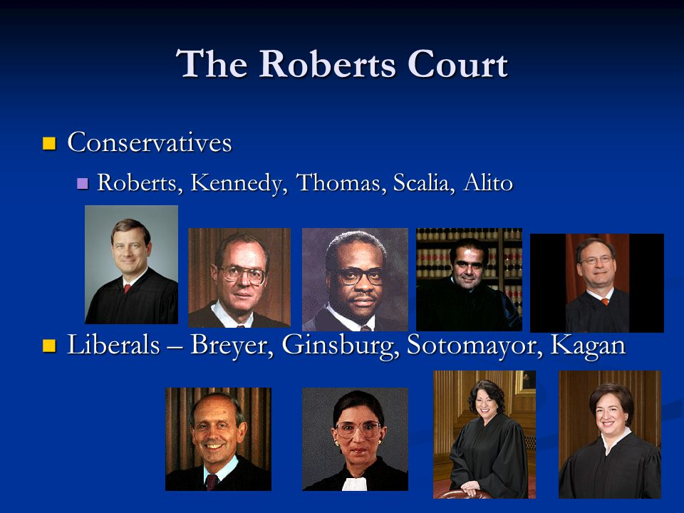 The Roberts Court Conservatives Conservatives Roberts, Kennedy, Thomas, Scalia, Alito Roberts, Kennedy, Thomas, Scalia, Alito Liberals – Breyer, Ginsburg, Sotomayor, Kagan Liberals – Breyer, Ginsburg, Sotomayor, Kagan