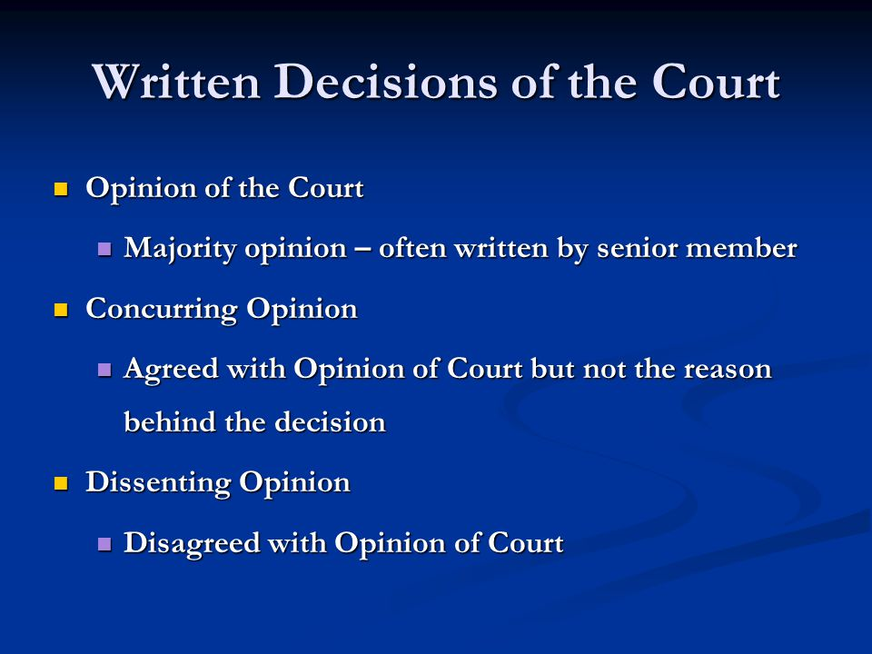 Written Decisions of the Court Opinion of the Court Opinion of the Court Majority opinion – often written by senior member Majority opinion – often written by senior member Concurring Opinion Concurring Opinion Agreed with Opinion of Court but not the reason behind the decision Agreed with Opinion of Court but not the reason behind the decision Dissenting Opinion Dissenting Opinion Disagreed with Opinion of Court Disagreed with Opinion of Court