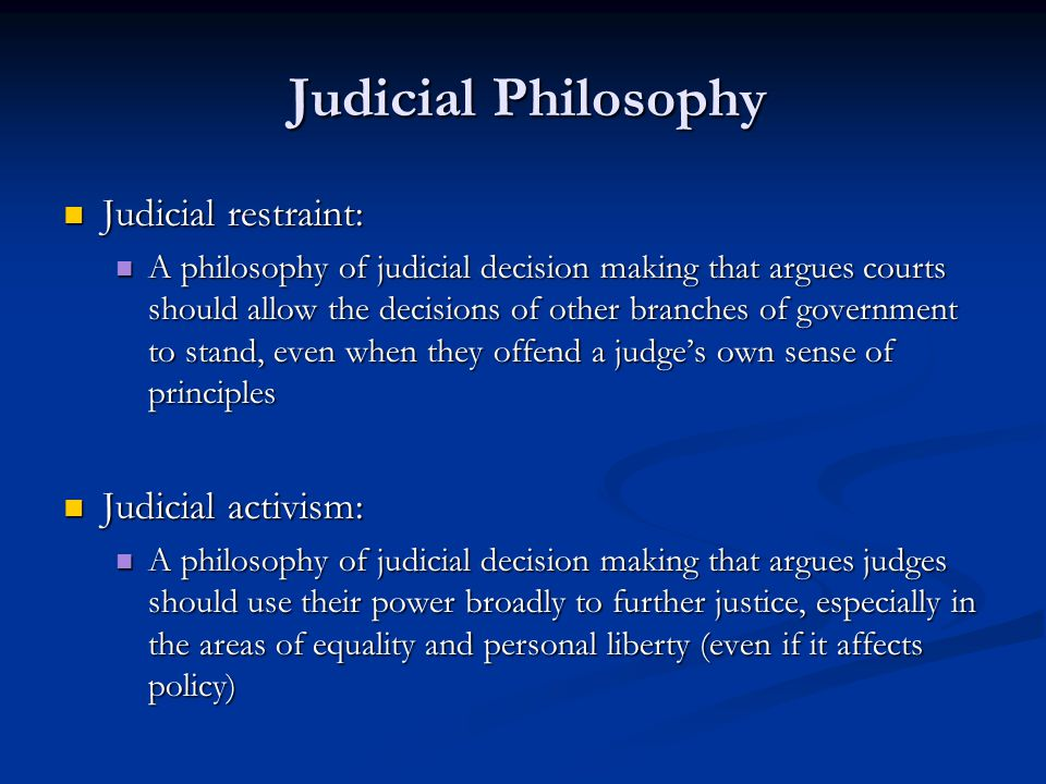 Judicial Philosophy Judicial restraint: Judicial restraint: A philosophy of judicial decision making that argues courts should allow the decisions of other branches of government to stand, even when they offend a judge's own sense of principles A philosophy of judicial decision making that argues courts should allow the decisions of other branches of government to stand, even when they offend a judge's own sense of principles Judicial activism: Judicial activism: A philosophy of judicial decision making that argues judges should use their power broadly to further justice, especially in the areas of equality and personal liberty (even if it affects policy) A philosophy of judicial decision making that argues judges should use their power broadly to further justice, especially in the areas of equality and personal liberty (even if it affects policy)