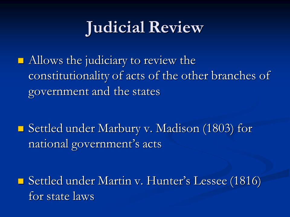 Judicial Review Allows the judiciary to review the constitutionality of acts of the other branches of government and the states Allows the judiciary to review the constitutionality of acts of the other branches of government and the states Settled under Marbury v.
