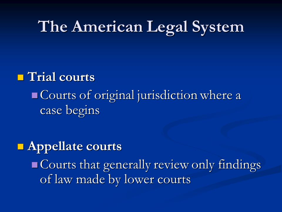 The American Legal System Trial courts Trial courts Courts of original jurisdiction where a case begins Courts of original jurisdiction where a case begins Appellate courts Appellate courts Courts that generally review only findings of law made by lower courts Courts that generally review only findings of law made by lower courts