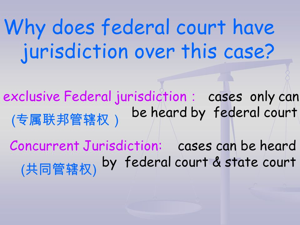 Why does federal court have jurisdiction over this case? exclusive Federal jurisdiction : cases only can be heard by federal court ( 专属联邦管辖权) Concurre