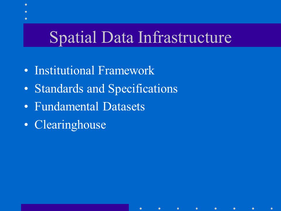 Spatial Data Infrastructure Institutional Framework Standards and Specifications Fundamental Datasets Clearinghouse