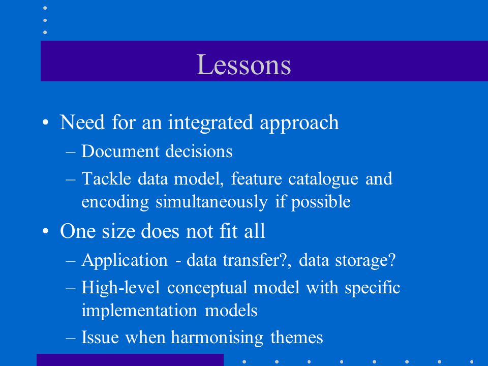 Lessons Need for an integrated approach –Document decisions –Tackle data model, feature catalogue and encoding simultaneously if possible One size does not fit all –Application - data transfer?, data storage.