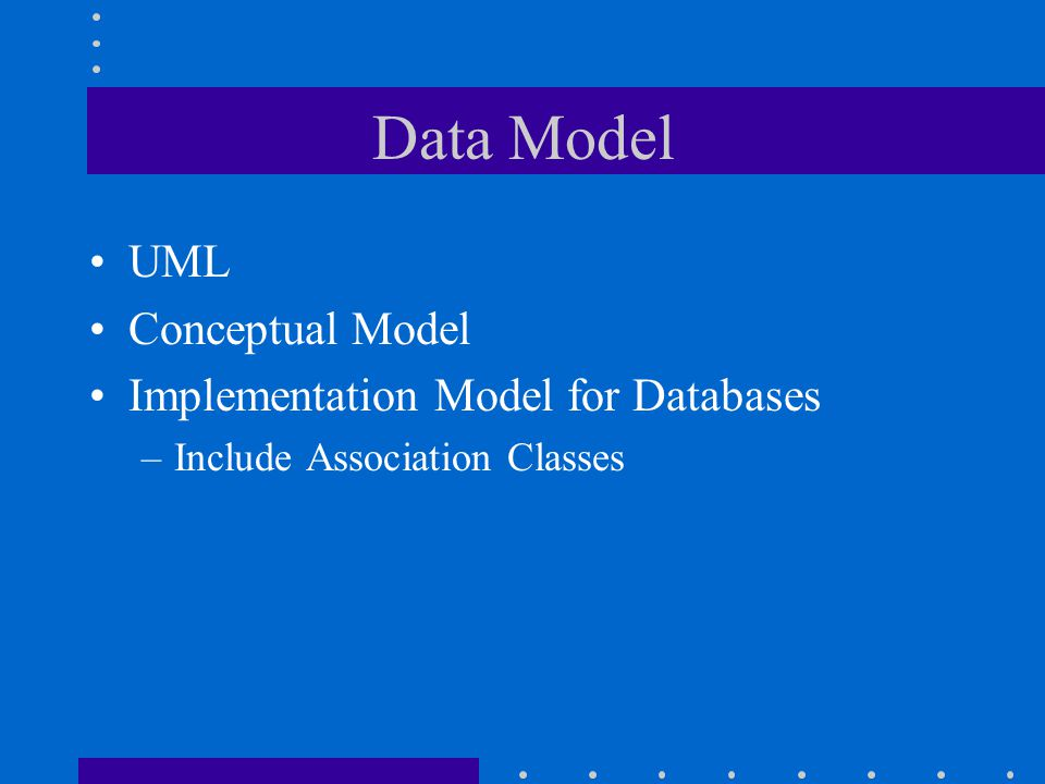 Data Model UML Conceptual Model Implementation Model for Databases –Include Association Classes