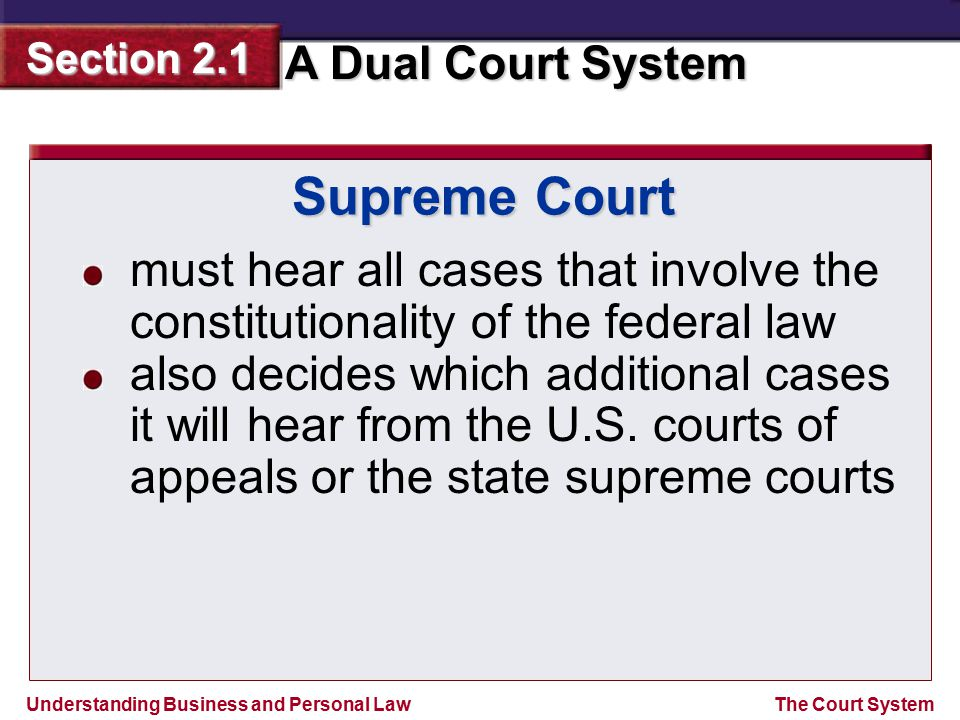 Understanding Business and Personal Law A Dual Court System Section 2.1 The Court System Supreme Court must hear all cases that involve the constituti
