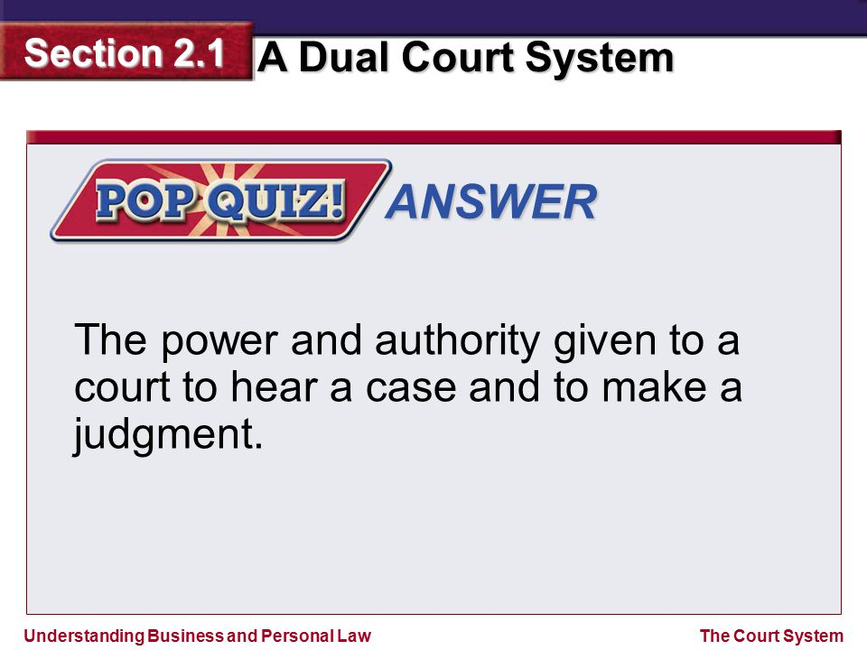 Understanding Business and Personal Law A Dual Court System Section 2.1 The Court System ANSWER The power and authority given to a court to hear a cas