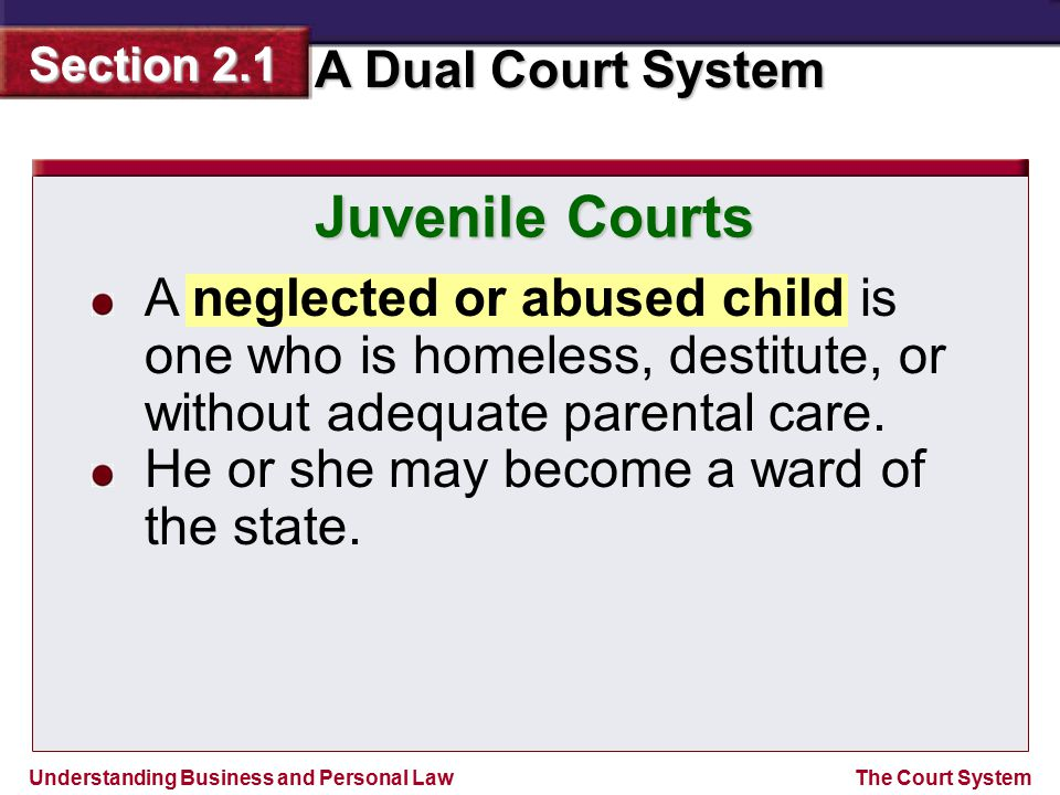 Understanding Business and Personal Law A Dual Court System Section 2.1 The Court System Juvenile Courts A neglected or abused child is one who is hom