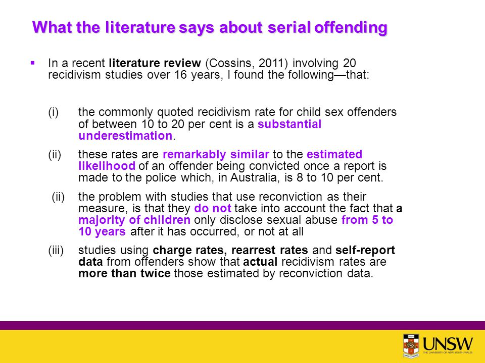 What the literature says about serial offending  In a recent literature review (Cossins, 2011) involving 20 recidivism studies over 16 years, I found the following—that: (i)the commonly quoted recidivism rate for child sex offenders of between 10 to 20 per cent is a substantial underestimation.