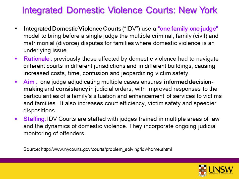 Integrated Domestic Violence Courts: New York  Integrated Domestic Violence Courts ( IDV ) use a one family-one judge model to bring before a single judge the multiple criminal, family (civil) and matrimonial (divorce) disputes for families where domestic violence is an underlying issue.