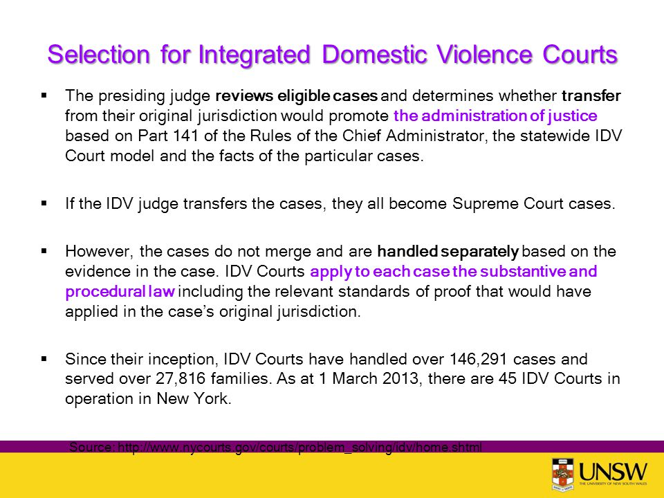 Selection for Integrated Domestic Violence Courts  The presiding judge reviews eligible cases and determines whether transfer from their original jurisdiction would promote the administration of justice based on Part 141 of the Rules of the Chief Administrator, the statewide IDV Court model and the facts of the particular cases.
