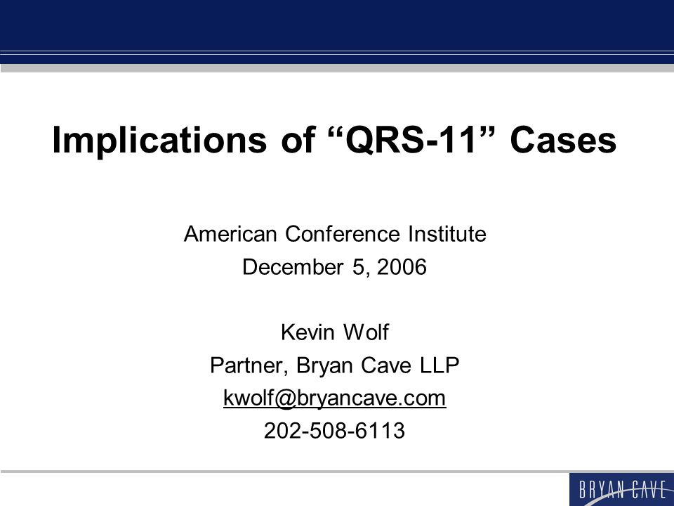 Implications of QRS-11 Cases American Conference Institute December 5, 2006 Kevin Wolf Partner, Bryan Cave LLP kwolf@bryancave.com 202-508-6113