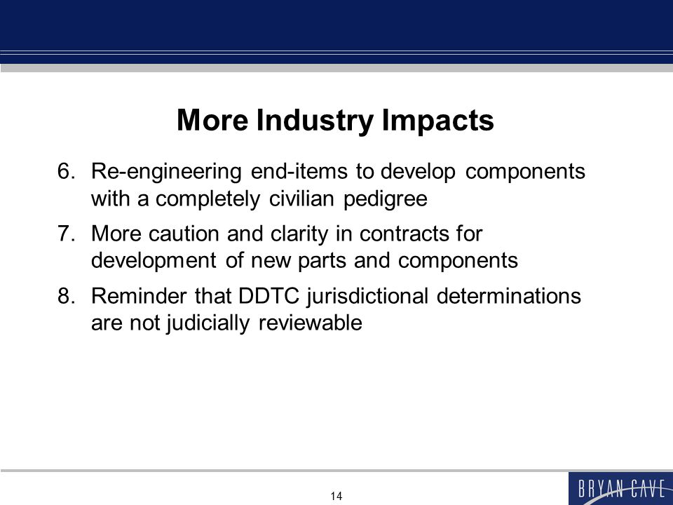 14 More Industry Impacts 6.Re-engineering end-items to develop components with a completely civilian pedigree 7.More caution and clarity in contracts for development of new parts and components 8.Reminder that DDTC jurisdictional determinations are not judicially reviewable