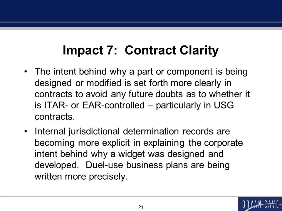 21 Impact 7: Contract Clarity The intent behind why a part or component is being designed or modified is set forth more clearly in contracts to avoid any future doubts as to whether it is ITAR- or EAR-controlled – particularly in USG contracts.