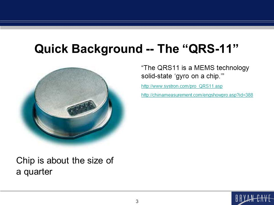 3 Quick Background -- The QRS-11 The QRS11 is a MEMS technology solid-state 'gyro on a chip.' http://www.systron.com/pro_QRS11.asp http://chinameasurement.com/engshowpro.asp?id=388 Chip is about the size of a quarter