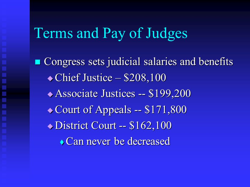 Terms and Pay of Judges Congress sets judicial salaries and benefits Congress sets judicial salaries and benefits  Chief Justice – $208,100  Associate Justices -- $199,200  Court of Appeals -- $171,800  District Court -- $162,100  Can never be decreased