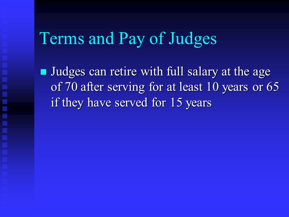 Terms and Pay of Judges Judges can retire with full salary at the age of 70 after serving for at least 10 years or 65 if they have served for 15 years Judges can retire with full salary at the age of 70 after serving for at least 10 years or 65 if they have served for 15 years