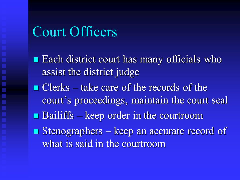 Court Officers Each district court has many officials who assist the district judge Each district court has many officials who assist the district judge Clerks – take care of the records of the court's proceedings, maintain the court seal Clerks – take care of the records of the court's proceedings, maintain the court seal Bailiffs – keep order in the courtroom Bailiffs – keep order in the courtroom Stenographers – keep an accurate record of what is said in the courtroom Stenographers – keep an accurate record of what is said in the courtroom