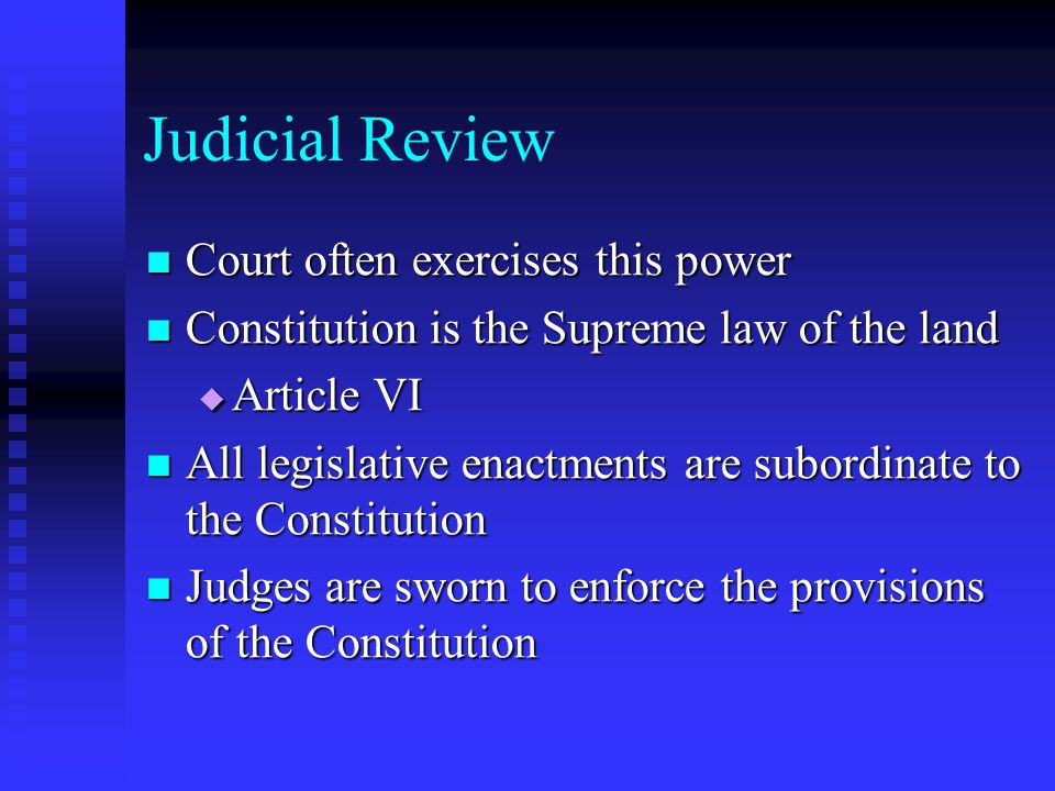 Judicial Review Court often exercises this power Court often exercises this power Constitution is the Supreme law of the land Constitution is the Supreme law of the land  Article VI All legislative enactments are subordinate to the Constitution All legislative enactments are subordinate to the Constitution Judges are sworn to enforce the provisions of the Constitution Judges are sworn to enforce the provisions of the Constitution