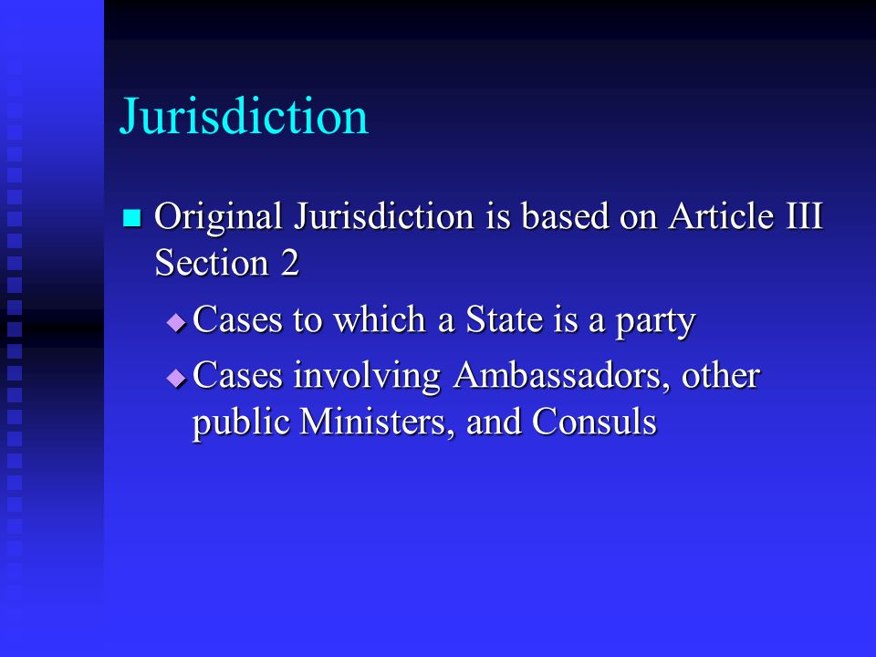 Jurisdiction Original Jurisdiction is based on Article III Section 2 Original Jurisdiction is based on Article III Section 2  Cases to which a State is a party  Cases involving Ambassadors, other public Ministers, and Consuls