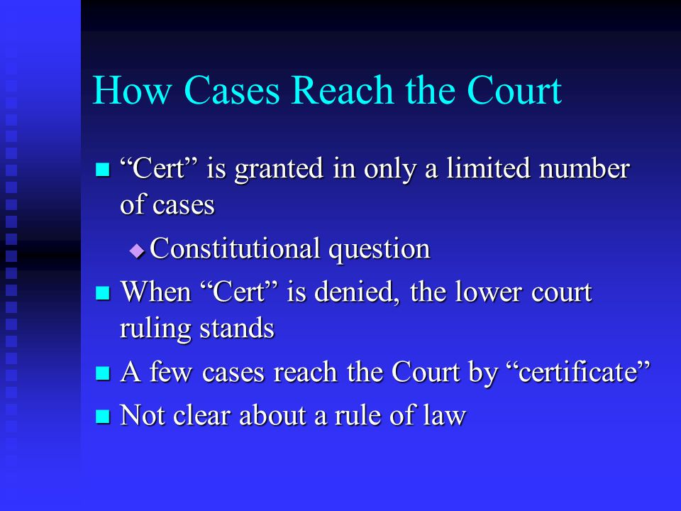 How Cases Reach the Court Cert is granted in only a limited number of cases Cert is granted in only a limited number of cases  Constitutional question When Cert is denied, the lower court ruling stands When Cert is denied, the lower court ruling stands A few cases reach the Court by certificate A few cases reach the Court by certificate Not clear about a rule of law Not clear about a rule of law