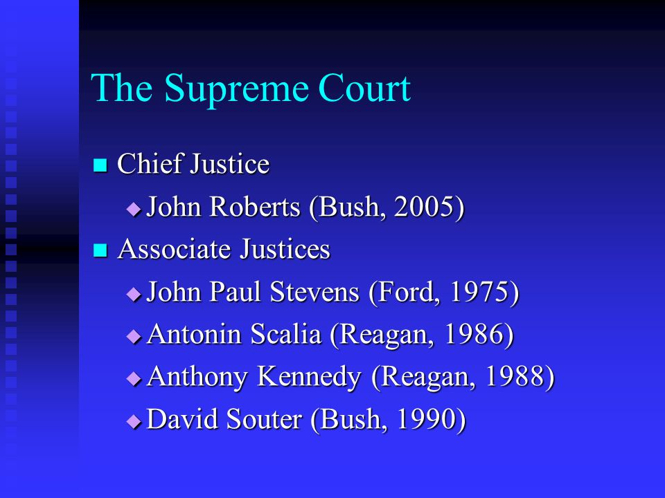 The Supreme Court Chief Justice Chief Justice  John Roberts (Bush, 2005) Associate Justices Associate Justices  John Paul Stevens (Ford, 1975)  Antonin Scalia (Reagan, 1986)  Anthony Kennedy (Reagan, 1988)  David Souter (Bush, 1990)