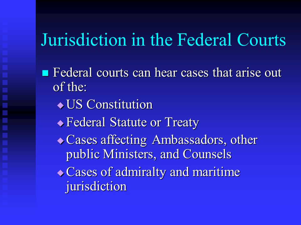 Jurisdiction in the Federal Courts  Cases to which the United States is a party  Controversies between two or more States  Controversies between citizens of different States