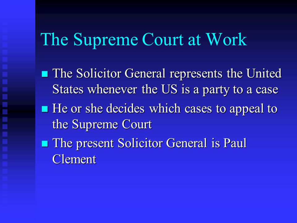 The Supreme Court at Work The Solicitor General represents the United States whenever the US is a party to a case The Solicitor General represents the United States whenever the US is a party to a case He or she decides which cases to appeal to the Supreme Court He or she decides which cases to appeal to the Supreme Court The present Solicitor General is Paul Clement The present Solicitor General is Paul Clement