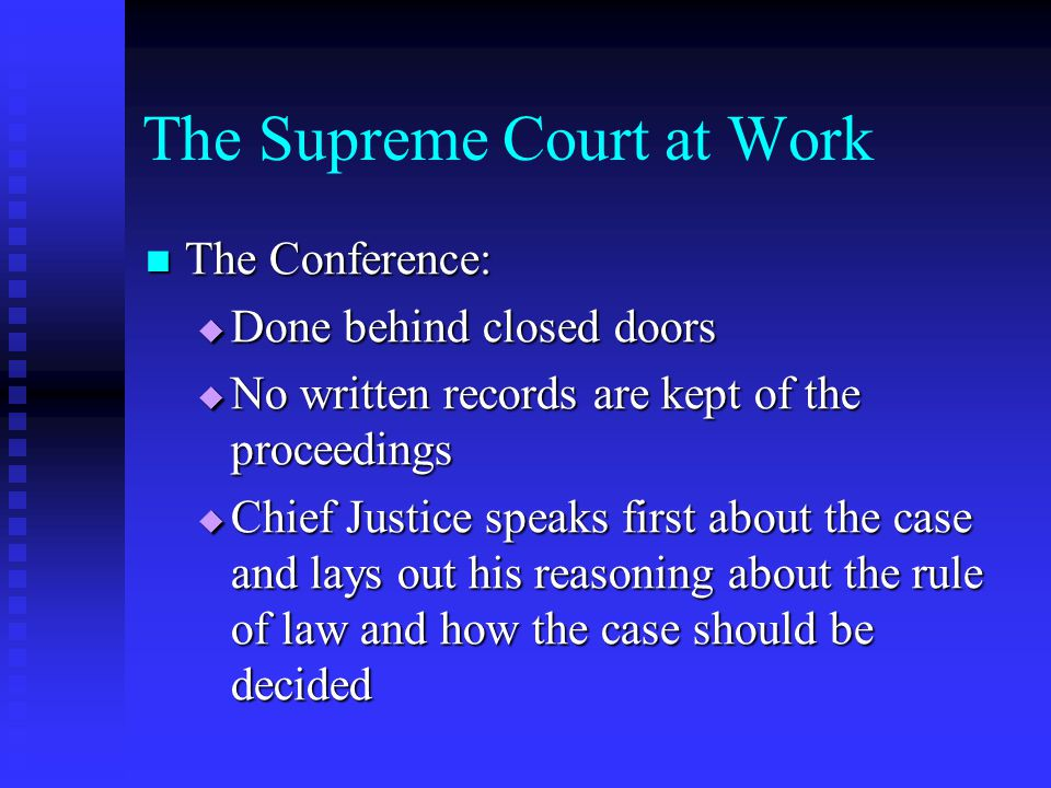 The Supreme Court at Work The Conference: The Conference:  Done behind closed doors  No written records are kept of the proceedings  Chief Justice speaks first about the case and lays out his reasoning about the rule of law and how the case should be decided