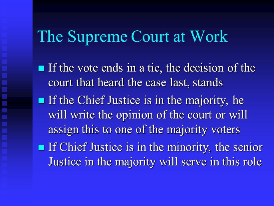 The Supreme Court at Work If the vote ends in a tie, the decision of the court that heard the case last, stands If the vote ends in a tie, the decision of the court that heard the case last, stands If the Chief Justice is in the majority, he will write the opinion of the court or will assign this to one of the majority voters If the Chief Justice is in the majority, he will write the opinion of the court or will assign this to one of the majority voters If Chief Justice is in the minority, the senior Justice in the majority will serve in this role If Chief Justice is in the minority, the senior Justice in the majority will serve in this role