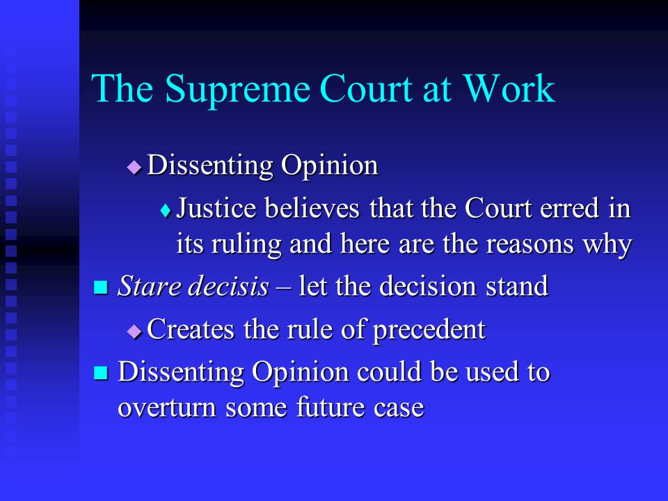The Supreme Court at Work  Dissenting Opinion  Justice believes that the Court erred in its ruling and here are the reasons why Stare decisis – let the decision stand Stare decisis – let the decision stand  Creates the rule of precedent Dissenting Opinion could be used to overturn some future case Dissenting Opinion could be used to overturn some future case